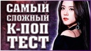 САМЫЙ СЛОЖНЫЙ К-ПОП ТЕСТ 2 K-POP TEST