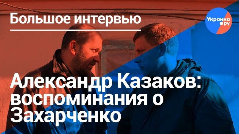 Александр Казаков: воспоминания о Захарченко