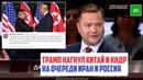 Трамп нагнул Китай и КНДР на очереди Иран и Россия