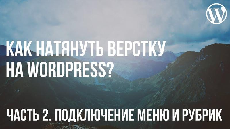 Как натянуть верстку на WordPress? Часть 4. Подключение меню и рубрик