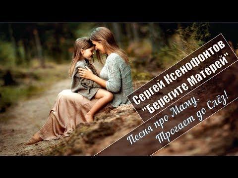 СЕРГЕЙ КСЕНОФОНТОВ - БЕРЕГИТЕ МАТЕРЕЙ Песня про Маму.Трогает до Слёз Вы Только Не Плачьте