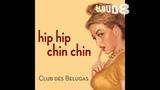 Club Des Belugas Hip Hip Chin Chin