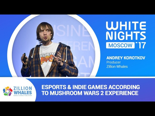 White Nights Moscow 2017 — Andrey Korotkov, Zillion Whales - Esports & Indie Games According to Mushroom Wars 2 Experience