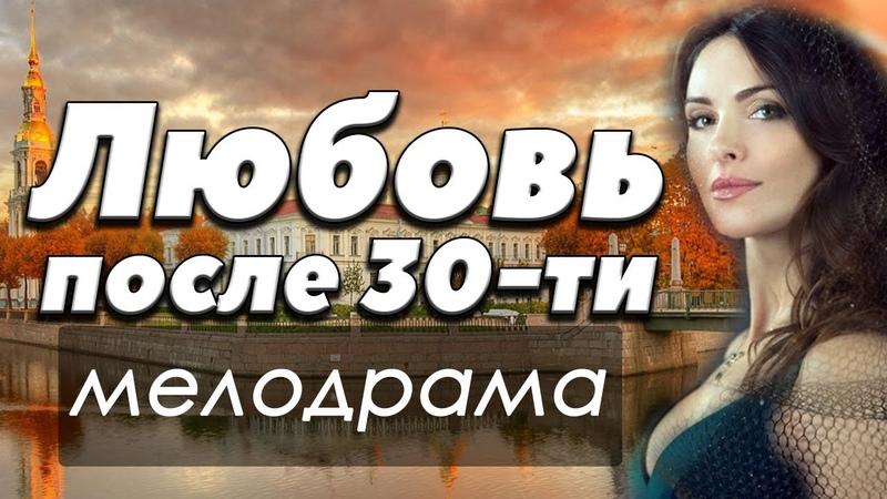 ФИЛЬМ 2018 жизненный ЛЮБОВЬ ПОСЛЕ ТРИДЦАТИ Русские мелодрамы 2018 новинки HD