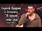 Сергей Куприк и Лесоповал - Я куплю тебе дом Калуга 2002 СУПЕРПРЕМЬЕРА!!!