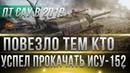 ПОВЕЗЛО ЕСЛИ УСПЕЛ ПРОКАЧАТЬ ИСУ-152 WOT - В 2019 ГОДУ ПТ БУДУТ ИМБОВАТЬ! КАЧАЙ ПТ В world of tanks