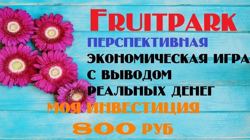 Fruitpark ПЕРСПЕКТИВНАЯ ЭКОНОМИЧЕСКАЯ ИГРА С ВЫВОДОМ РЕАЛЬНЫХ ДЕНЕГ МОЯ ИНВЕСТИЦИЯ 800 РУБ