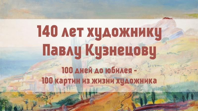 140 лет Павлу Кузнецову. До дня рождения художника осталось 58 дней