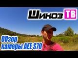 Шикоз ТВ - Камера AEE S70 (часть 1)