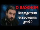 Не стесняйтесь хорошего! Отцы и матери благословляйте детей ваших! Протоиерей Андрей Ткачёв