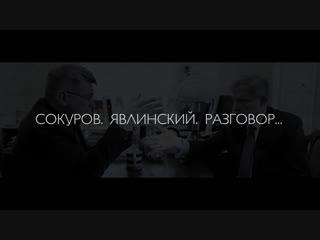 СОКУРОВ. ЯВЛИНСКИЙ. РАЗГОВОР