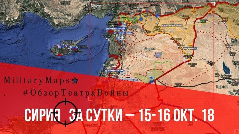 MilitaryMaps ★ ОБЗОР КАРТЫ БОЕВЫХ ДЕЙСТВИЙ (за сутки – 15-16 окт. 18) Сирия.