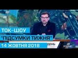 Ток шоу ПДСУМКИ ТИЖНЯ вгена Кисельова 14 жовтня 2018 року