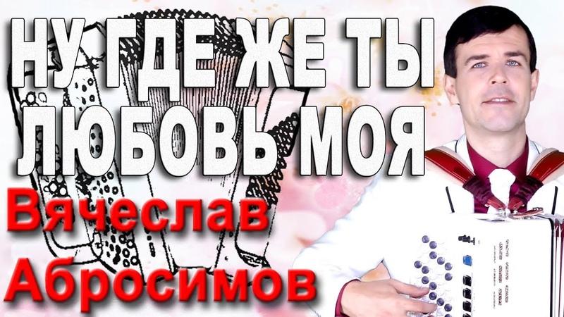 НУ ГДЕ ЖЕ ТЫ ЛЮБОВЬ МОЯ под баян поет Вячеслав Абросимов