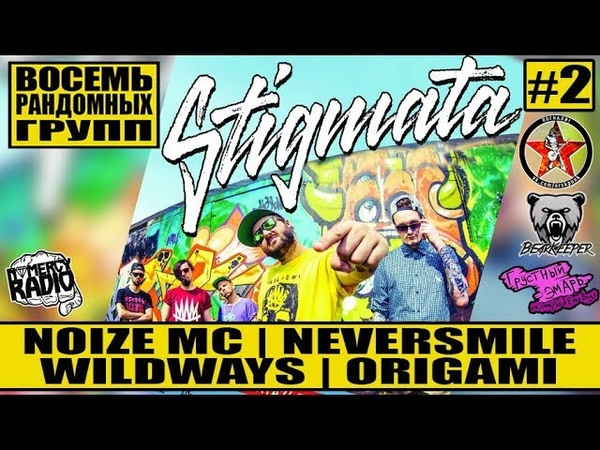 STIGMATA - Noize MC | NEVERSMILE | WILDWAYS | ORIGAMI - ВОСЕМЬ РАНДОМНЫХ ГРУПП