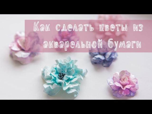 Скрапбукинг: цветы из акварельной бумаги своими руками