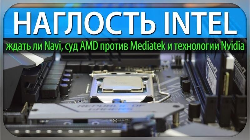 НАГЛОСТЬ INTEL, ждать ли Navi в 2019 году, суд AMD против Mediatek и технологии Nvidia