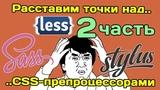 Расставим точки над.. CSS-препроцессорами (Sass, Less, Stylus) ЧАСТЬ 2