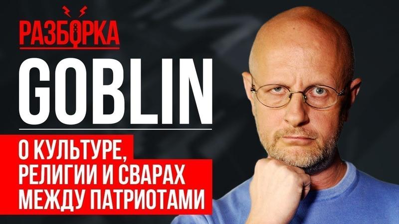 Дмитрий Goblin Пучков о культуре, религии и сварах между патриотами | РАЗБОРКА