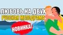 Жизненный фильм! ЛЮБОВЬ НА ДВОИХ - 2017 МЕЛОДРАМА 2017 русские мелодрамы новинки 2016 2017