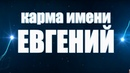 Карма ИМЕНИ ЕВГЕНИЙ. ТИПИЧНАЯ СУДЬБА ЕВГЕНИЯ.