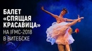 Балет Спящая красавица на IFMC-2018 в Витебске