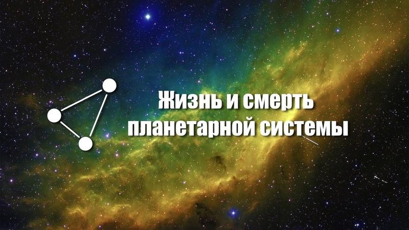 Рождение, жизнь, смерть планет и звёзд