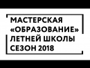 """Мастерская """"Образование"""" Летней Школы. Сезон 2018"""