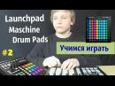Как играть на Launchpad Maschine Drum Pads обучение Урок 2 простые брейкбиты