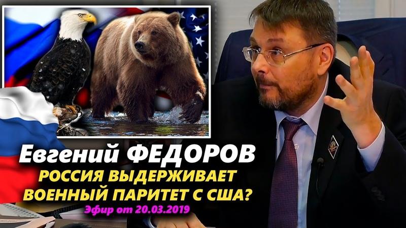 РОССИЯ ВЫДЕРЖИВАЕТ ВОЕННЫЙ ПАРИТЕТ С США Евгений Федоров 20 03 2019