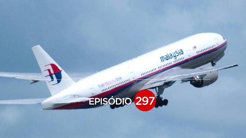 O MISTÉRIO DO MALAYSIA MH-370 EP 297