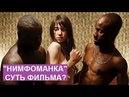 """Суть Фильма """"НИМФОМАНКА"""", Ларса Фон Триера?  Наши Женщины в России такие же как героиня?"""