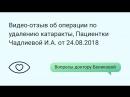 Видео-отзыв об операции по удалению катаракты, Пациентки Чадлиевой И.А. от 24.08.2018