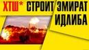 Эксклюзив! ХТШ строит эмират Идлиб Сирия новости 23 января