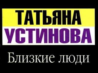 Татьяна Устинова. Близкие люди 1