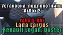 Подлокотник Lada Xray, Largus Renault Logan, Duster, Sandero установка Arbox2 в автомобиль