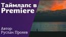Таймлапс в Adobe Premiere Как сделать необычное видео Видеограф Руслан Прояев на