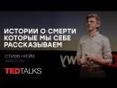 Истории о смерти, которые мы себе рассказываем   Философ Стивен Кейв   TED TALKS