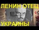 ЛЕНИН - ОТЕЦ УКРАИНЫ. ЧАСТЬ-2. МАЙДАНУТЫМ НЕ СМОТРЕТЬ!