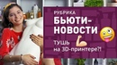 БЬЮТИ-НОВОСТИ ✔ ИЮНЬ 2018 тушь на 3D-принтере, HM в Украине, коллаборация Loreal и Valentino!