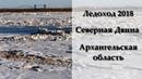 Ледоход 2018 Северная Двина Архангельская область