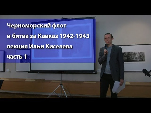 Черноморский флот и битва за Кавказ 1942 - 1943 лекция Ильи Киселева часть 1