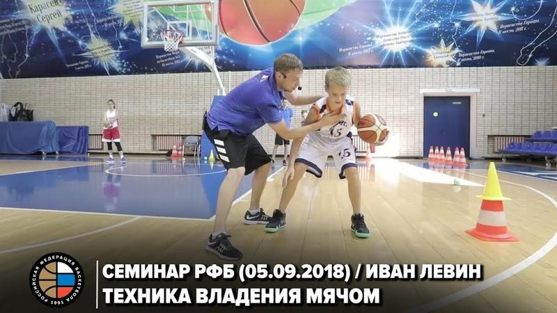 Семинар РФБ (06.09.2018) / Иван Левин / Техника владения мячом