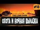 The Long Dark 18 - ОХОТА НА ОЛЕНЯ И НОЧНАЯ ВЫЛАЗКА