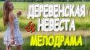 ОПУПИТЕЛЬНЫЙ ФИЛЬМ ДЕРЕВЕНСКАЯ НЕВЕСТА Русские мелодрамы 2018 премьера HD 1080P
