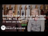 Ian King - Why Being a Versatile Bass Player Will Be The Key To Your Success