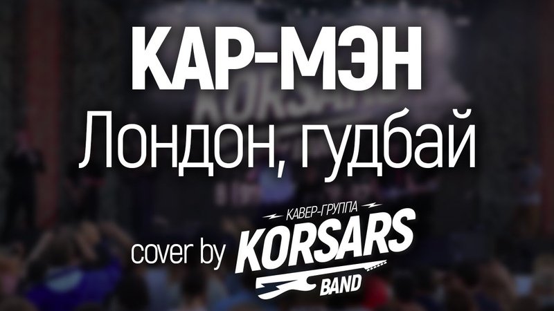 Кар - Мэн - Лондон, гудбай! (Cover by KORSARS band)