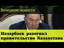 Назарбаев призвал правительство Казахстана уйти в отставку Вечерние новости