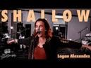 SHALLOW- (A Star is Born) Live Cover   Logan Alexandra