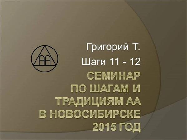 10. Семинар по шагам и традициям АА. Новосибирск. 2015. Григорий Т. Шаги 11 - 12